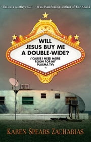 Will Jesus Buy Me a Double-Wide? - ('Cause I Need More Room for My Plasma TV) ebook by Karen Spears Zacharias