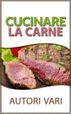 Cucinare la carne eBook by