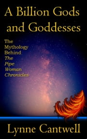 A Billion Gods and Goddesses: The Mythology Behind the Pipe Woman Chronicles ebook by Lynne Cantwell