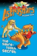 Astrosaurs 18: The Sabre-Tooth Secret ebook by Steve Cole