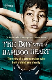 The Boy With A bamboo Heart - The story of a street orphan who built a children's charity ebook by Chantal Jauvin,Amporn Wathanavongs
