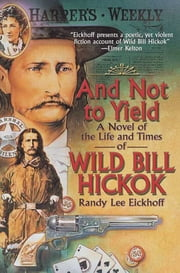 And Not to Yield - A Novel of the Life and Times of Wild Bill Hickok ebook by Randy Lee Eickhoff