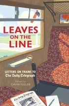 Leaves on the Line - Letters on Trains to the Daily Telegraph ebook by Gavin Fuller
