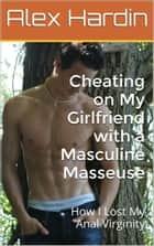 Cheating on My Girlfriend with a Masculine Masseuse: How I Lost My Anal Virginity ebook by Alex Hardin