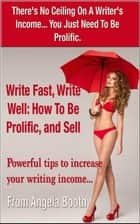 Write Fast, Write Well: How To Be Prolific, and Sell ebook by Angela Booth