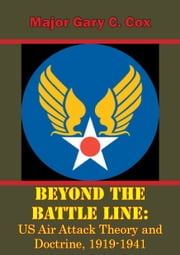 Beyond the Battle Line: US Air Attack Theory and Doctrine, 1919-1941 ebook by Major Gary C. Cox