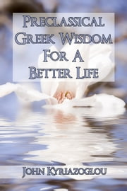 Pre-Classical Greek Wisdom For A Better Life ebook by John Kyriazoglou