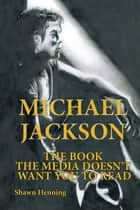 Michael Jackson - The Book the Media Doesn't Want You to Read ebook by Shawn Henning