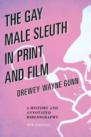 The Gay Male Sleuth in Print and Film - A History and Annotated Bibliography ebook by Drewey Wayne Gunn