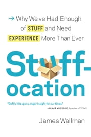 Stuffocation - Why We've Had Enough of Stuff and Need Experience More Than Ever ebook by James Wallman