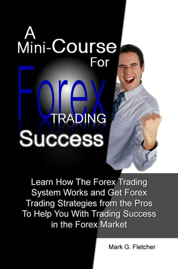 A Mini-Course For Forex Trading Success - Learn How The Forex Trading System Works and Get Forex Trading Strategies from the Pros To Help You With Trading Success in the Forex Market ebook by Mark G. Fletcher