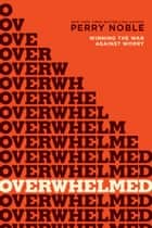 Overwhelmed - Winning the War against Worry ebook by Perry Noble, NewSpring Church