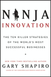 Ninja Innovation - The Ten Killer Strategies of the World's Most Successful Businesses ebook by Gary Shapiro