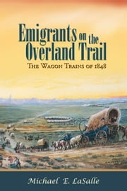 Emigrants on the Overland Trail: The Wagon Trains of 1848 ebook by Michael E. LaSalle