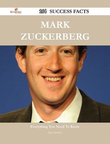 Mark Zuckerberg 164 Success Facts - Everything you need to know about Mark Zuckerberg ebook by Mary Sanders