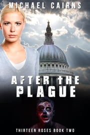 Thirteen Roses, Book Two: After the Plague - An Apocalyptic Zombie Saga ebook by Michael Cairns