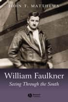 William Faulkner - Seeing Through the South ebook by John T. Matthews