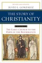 The Story of Christianity: Volume 1 - The Early Church to the Dawn of the Reformation ebook by Justo L. Gonzalez