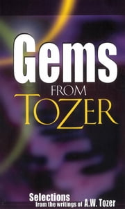 Gems from Tozer - Selections from the Writings of A.W. Tozer ebook by A. W. Tozer