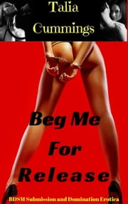 Beg Me For Release: BDSM Submission and Domination Erotica ebook by Talia Cummings
