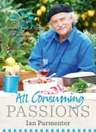 All-Consuming Passions: Recipes Gathered from a Lifetime of Loving Food ebook by Ian Parmenter