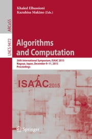 Algorithms and Computation - 26th International Symposium, ISAAC 2015, Nagoya, Japan, December 9-11, 2015, Proceedings ebook by Khaled Elbassioni,Kazuhisa Makino