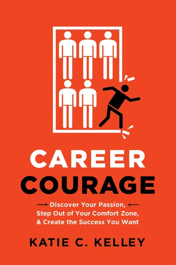 Career Courage - Discover Your Passion, Step Out of Your Comfort Zone, and Create the Success You Want ebook by Katie Kelley