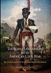 Toussaint Louverture and the American Civil War - The Promise and Peril of a Second Haitian Revolution ebook by Matthew J. Clavin
