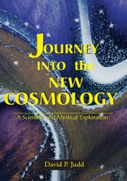 Journey Into the New Cosmology - A Scientific and Mystical Exploration ebook by David P. Judd