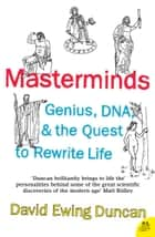 Masterminds: Genius, DNA, and the Quest to Rewrite Life eBook by David Ewing Duncan