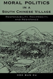 Moral Politics in a South Chinese Village - Responsibility, Reciprocity, and Resistance ebook by Hok Bun Ku