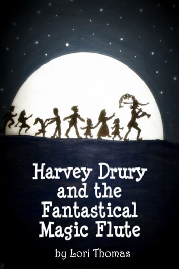 Harvey Drury and the Fantastical Magic Flute ebook by Lori Thomas