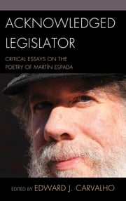 Acknowledged Legislator - Critical Essays on the Poetry of Martín Espada ebook by Edward J. Carvalho,Natasha Azank,Andy Croft,Michael Dowdy,Carmen Dolores Hernández,Jeremy Larochelle,Peter Nelson,Camilo Pérez-Bustillo,César A. Salgado,Eric B. Salo,Oscar Sarmiento,Maritza Stanchich,Pauline Uchmanowicz