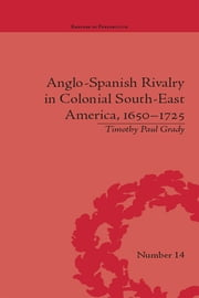 Anglo-Spanish Rivalry in Colonial South-East America, 1650–1725 ebook by Timothy Paul Grady