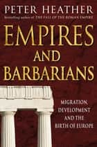Empires and Barbarians - Migration, Development and the Birth of Europe ebook by Peter Heather