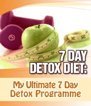 The 7 Day Detox Diet: My Ultimate Detox & Fat Burning Diet ebook by My Weight Loss Dream