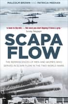 Scapa Flow - The Reminiscences of Men and Women Who Served in Scapa Flow in the Two World Wars ebook by Malcolm Brown, Patricia Meehan