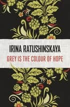 Grey is the Colour of Hope ebook by Irina Ratushinskaya