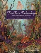 Free-Form Embroidery with Judith Baker Montano - Transforming Traditional Stitches into Fiber Art ebook by Judith Baker Montano