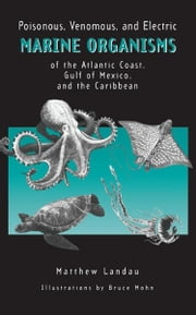 Poisonous, Venomous, and Electric Marine Organisms of the Atlantic Coast, Gulf of Mexico, and the Caribbean ebook by Matthew Landau