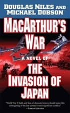 MacArthur's War - A Novel of the Invasion of Japan ebook by Douglas Niles, Michael Dobson