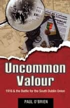 Uncommon Valour: Easter 1916 & the battle for the South Dublin Union ebook by Paul  O'Brien