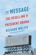 The Message - The Reselling of President Obama ebook by Richard Wolffe