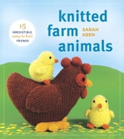 Knitted Farm Animals - 15 Irresistible, Easy-to-Knit Friends ebook by Sarah Keen