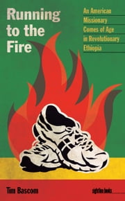 Running to the Fire - An American Missionary Comes of Age in Revolutionary Ethiopia ebook by Tim Bascom