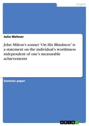 John Milton's sonnet 'On His Blindness' is a statement on the individual's worthiness independent of one's measurable achievements ebook by Julia Wehner
