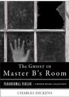 Ghost in Master B's Room - Paranormal Parlor, A Weiser Books Collection ebook by Dickens, Charles, Ventura,...