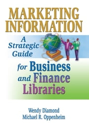 Marketing Information - A Strategic Guide for Business and Finance Libraries ebook by Michael R. Oppenheim, Wendy Diamond Mulcahy