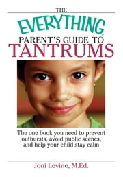 The Everything Parent's Guide To Tantrums: The One Book You Need To Prevent Outbursts, Avoid Public Scenes, And Help Your Child Stay Calm ebook by Joni Levine