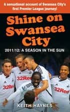 Shine On Swansea City - 2011/12 A Season in the Sun ebook by Keith Haynes
